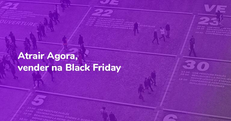 Atrair Agora, vender na Black Friday