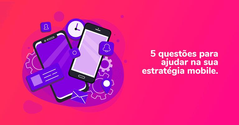 5 questões para ajudar na sua estratégia mobile.